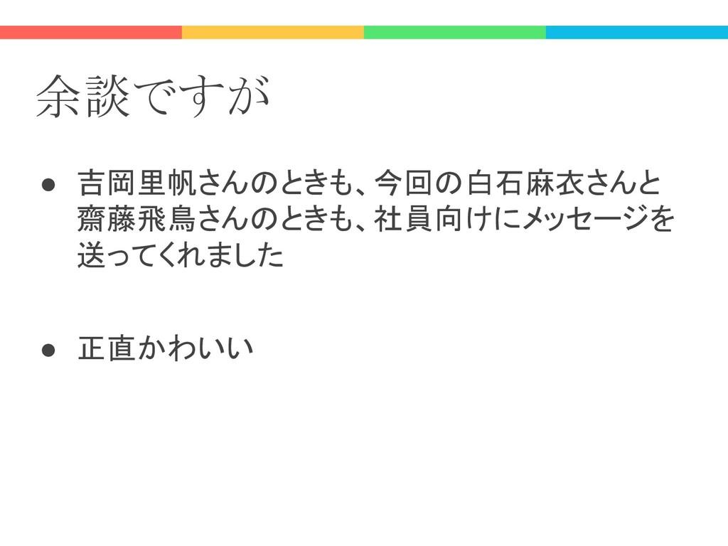 余談ですが ● 吉岡里帆さんのときも、今回の白石麻衣さんと 齋藤飛鳥さんのときも、社員向けにメ...