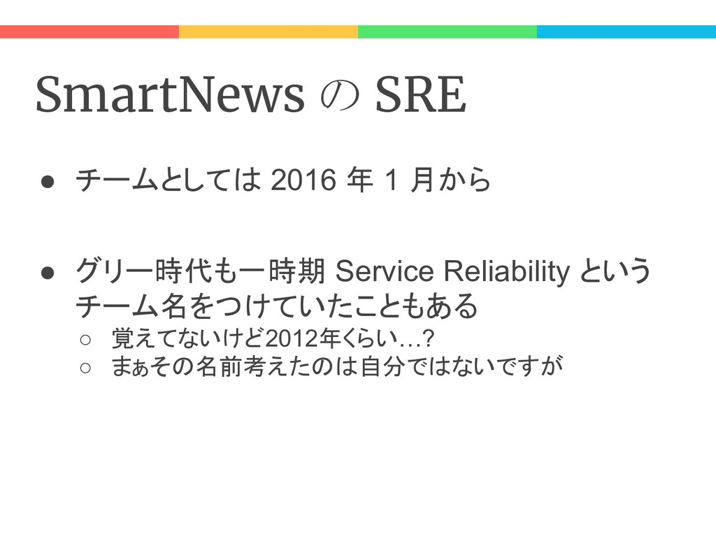 SmartNews の SRE ● チームとしては 2016 年 1 月から ● グリー時代も...