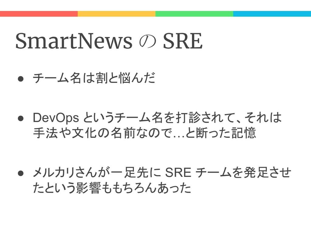 SmartNews の SRE ● チーム名は割と悩んだ ● DevOps というチーム名を打...