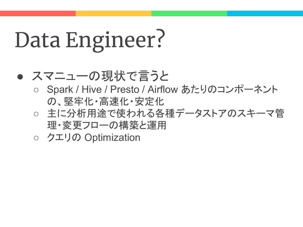 Data Engineer? ● スマニューの現状で言うと ○ Spark / Hive / ...