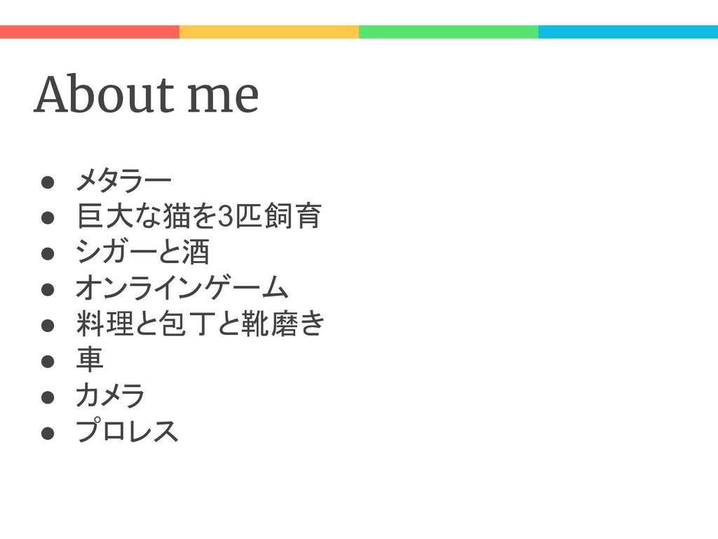 About me ● メタラー ● 巨大な猫を3匹飼育 ● シガーと酒 ● オンラインゲーム ...
