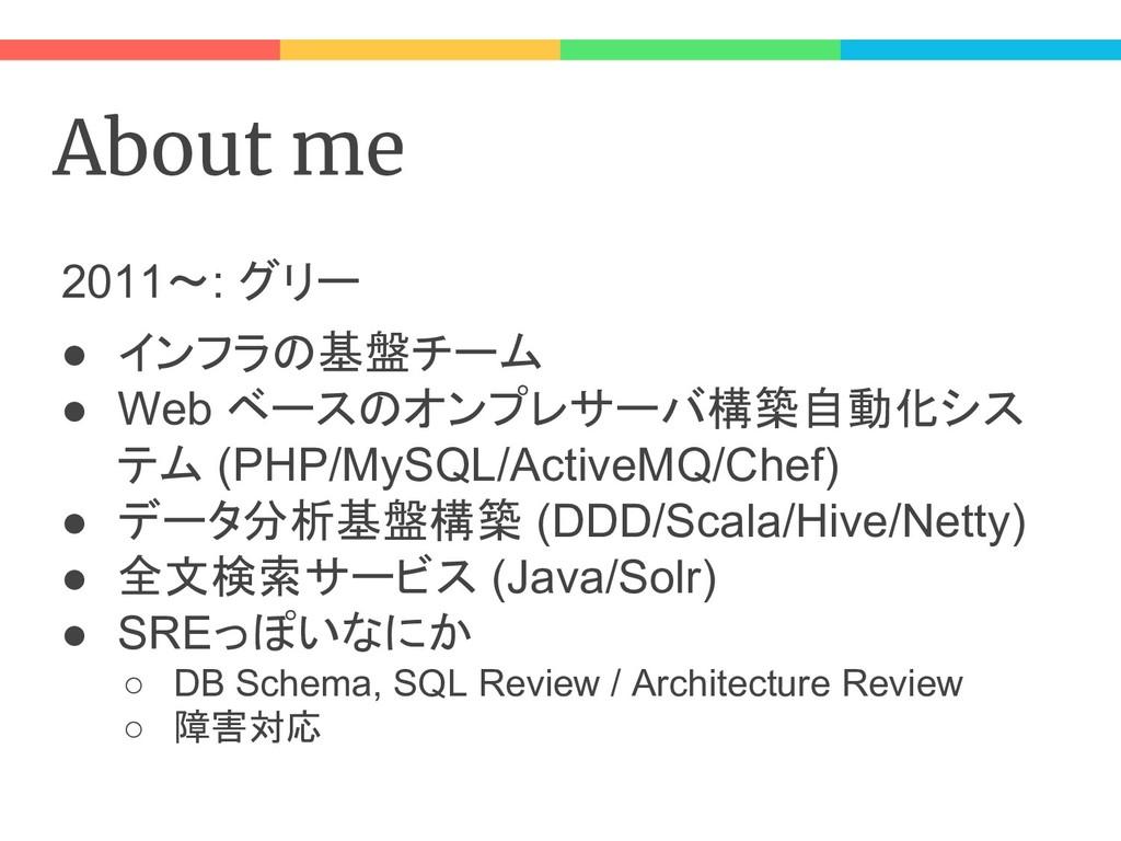 About me 2011〜: グリー ● インフラの基盤チーム ● Web ベースのオンプレ...