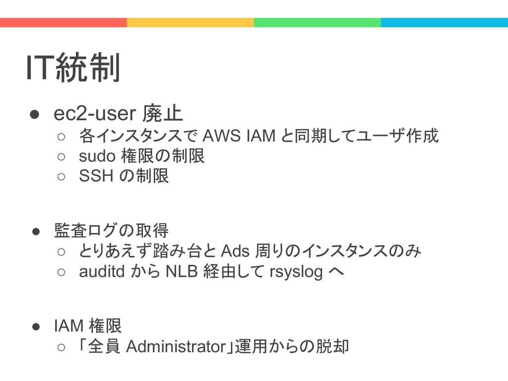 IT統制 ● ec2-user 廃止 ○ 各インスタンスで AWS IAM と同期してユーザ作...