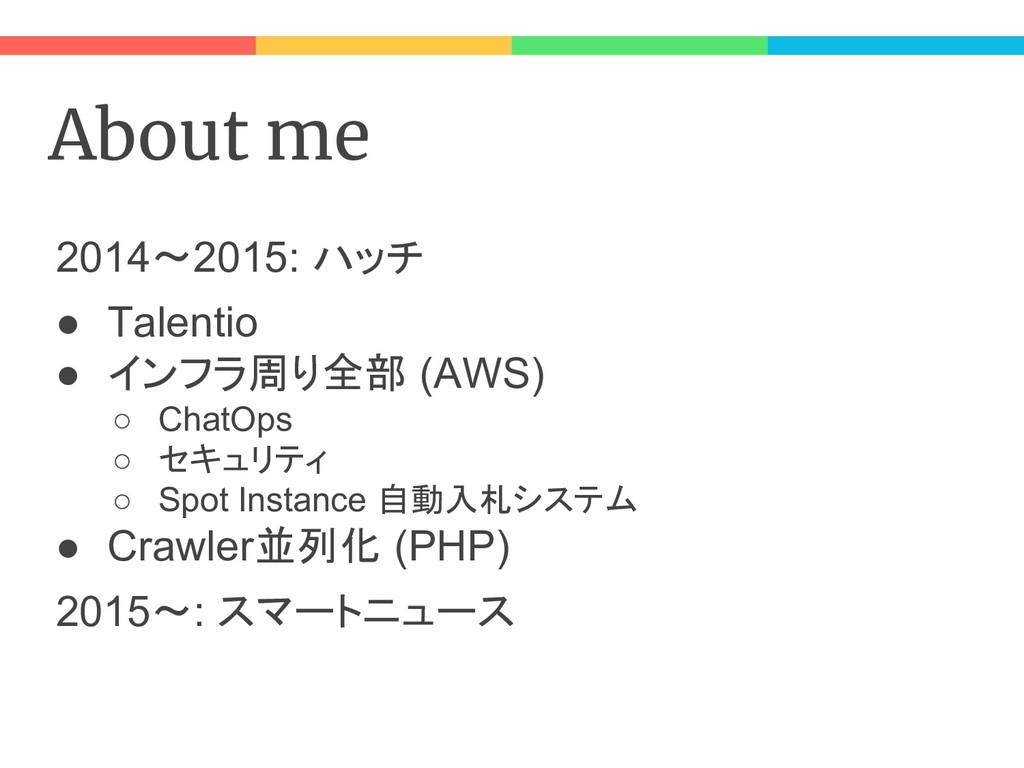 About me 2014〜2015: ハッチ ● Talentio ● インフラ周り全部 (...