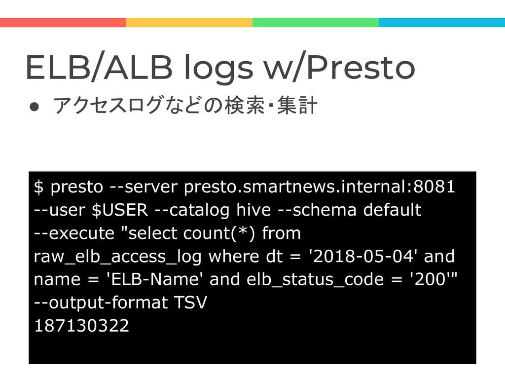 ELB/ALB logs w/Presto ● アクセスログなどの検索・集計 $ presto...