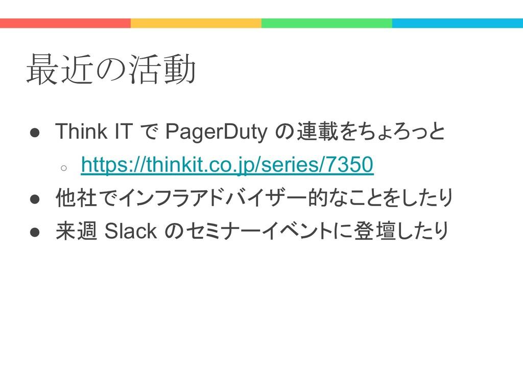 最近の活動 ● Think IT で PagerDuty の連載をちょろっと ○ https:...