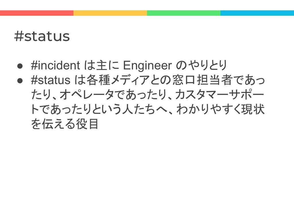 #status ● #incident は主に Engineer のやりとり ● #statu...