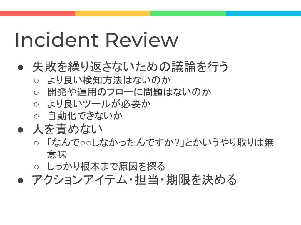 Incident Review ● 失敗を繰り返さないための議論を行う ○ より良い検知方法は...