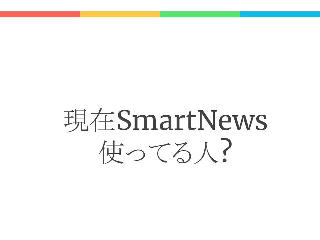 現在SmartNews 使ってる人?