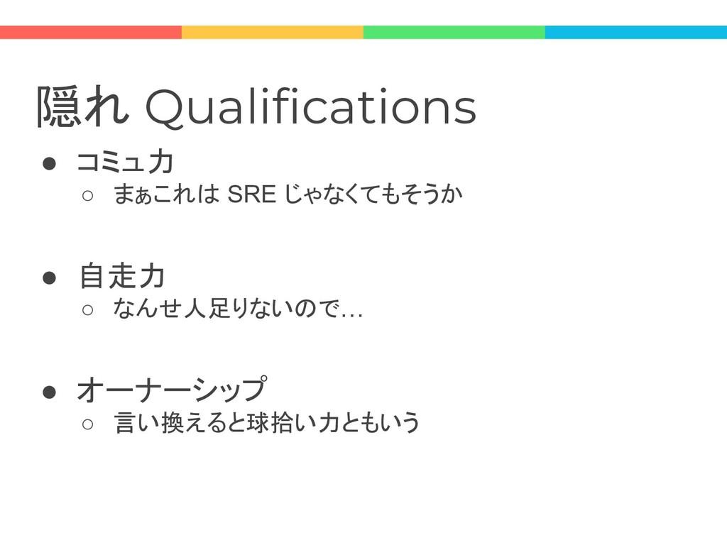 隠れ Qualifications ● コミュ力 ○ まぁこれは SRE じゃなくてもそうか ...