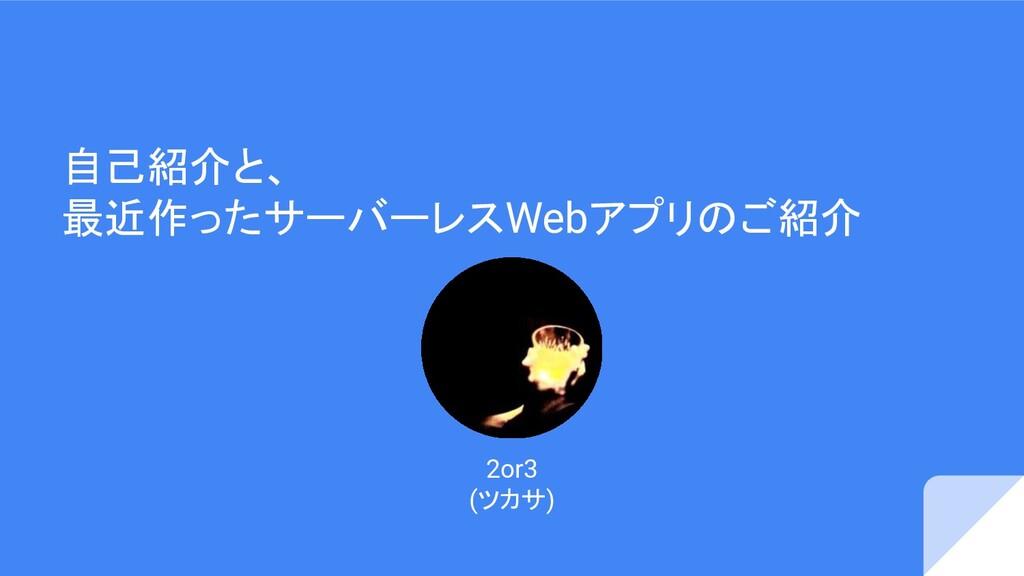 自己紹介と、 最近作ったサーバーレスWebアプリのご紹介 2or3 (ツカサ)