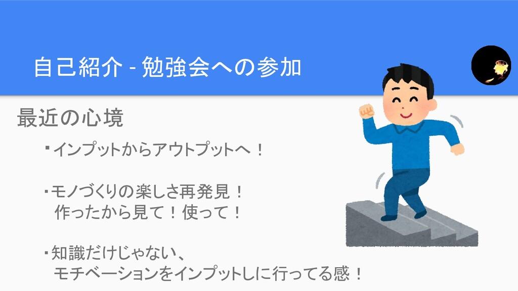 自己紹介 - 勉強会への参加 ・インプットからアウトプットへ! ・モノづくりの楽しさ再発見! ...