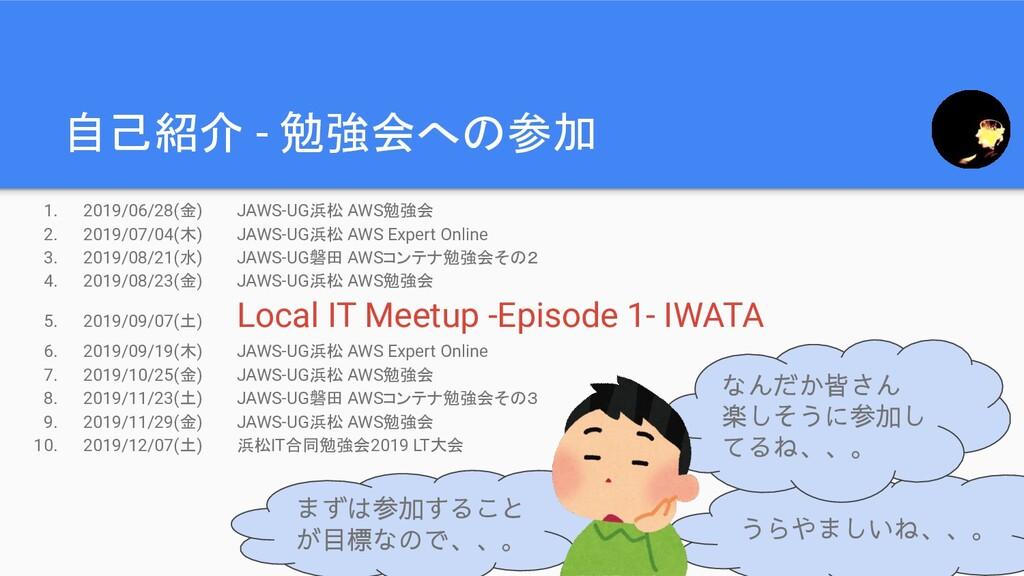 自己紹介 - 勉強会への参加 うらやましいね、、。 1. 2019/06/28(金) JAWS...