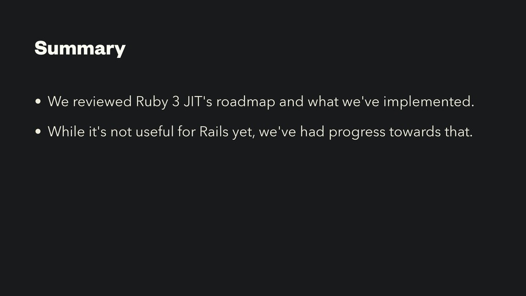 Summary • We reviewed Ruby 3 JIT's roadmap and ...