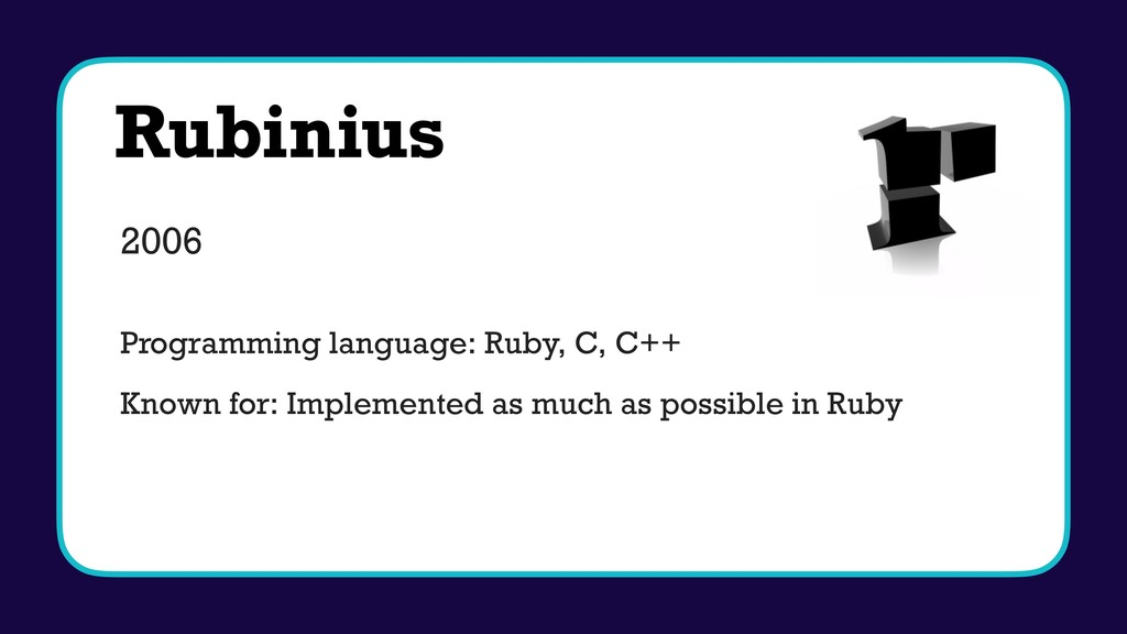 Rubinius 2006 Programming language: Ruby, C, C+...