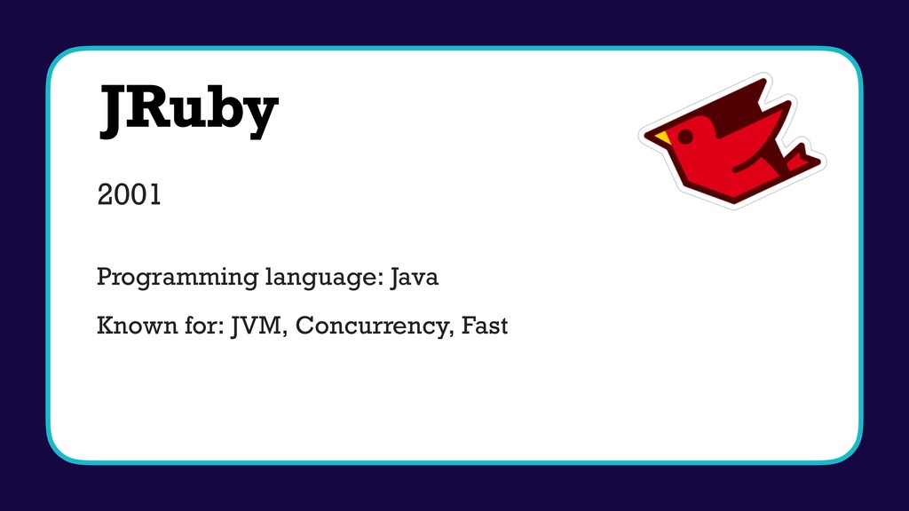 JRuby 2001 Programming language: Java Known for...