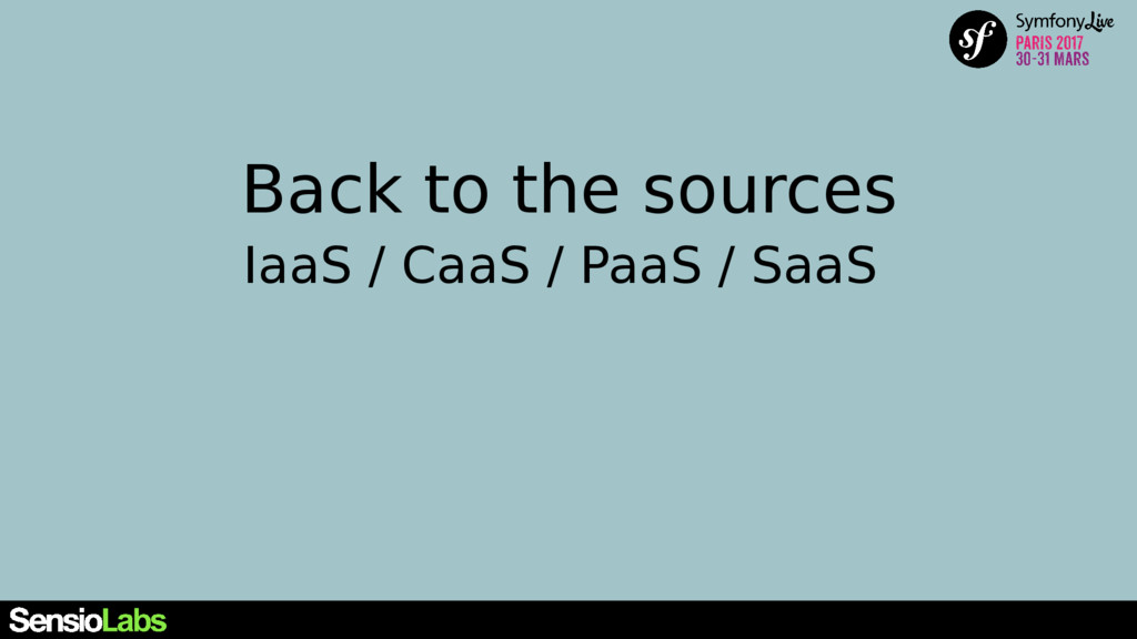 Back to the sources IaaS / CaaS / PaaS / SaaS