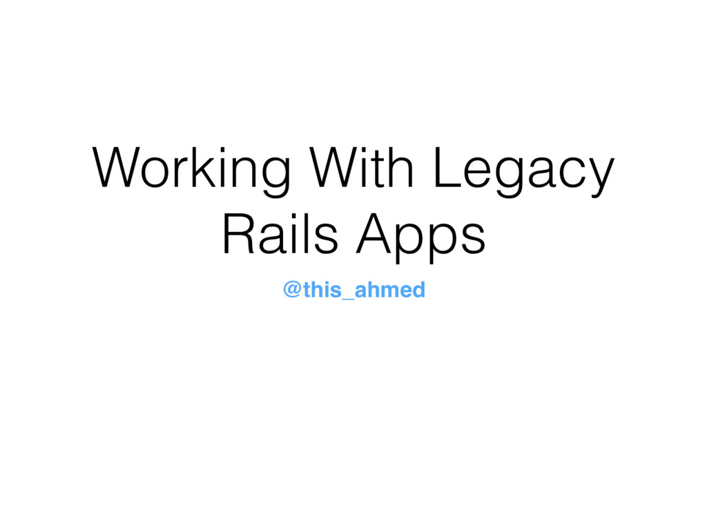 Working With Legacy Rails Apps @this_ahmed