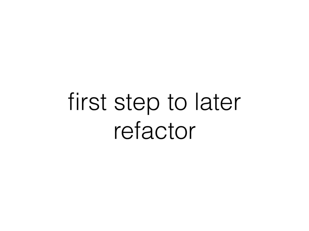 first step to later refactor