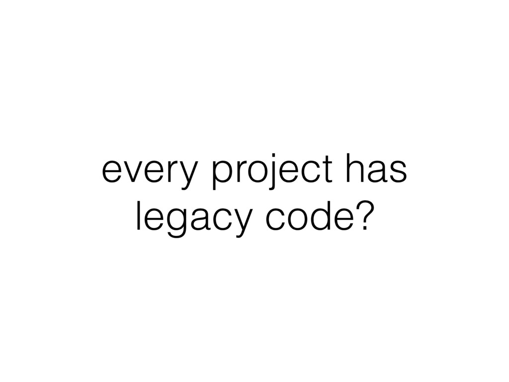 every project has legacy code?