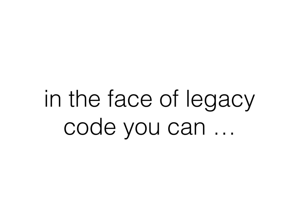 in the face of legacy code you can …