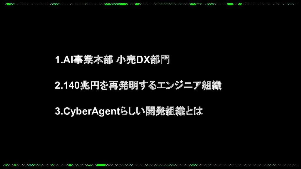 1.AI事業本部 小売DX部門 2.140兆円を再発明するエンジニア組織 3.CyberAge...