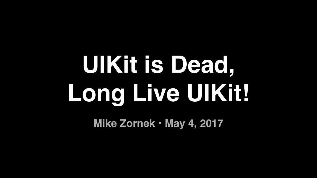 UIKit is Dead,  Long Live UIKit! Mike Zornek •...