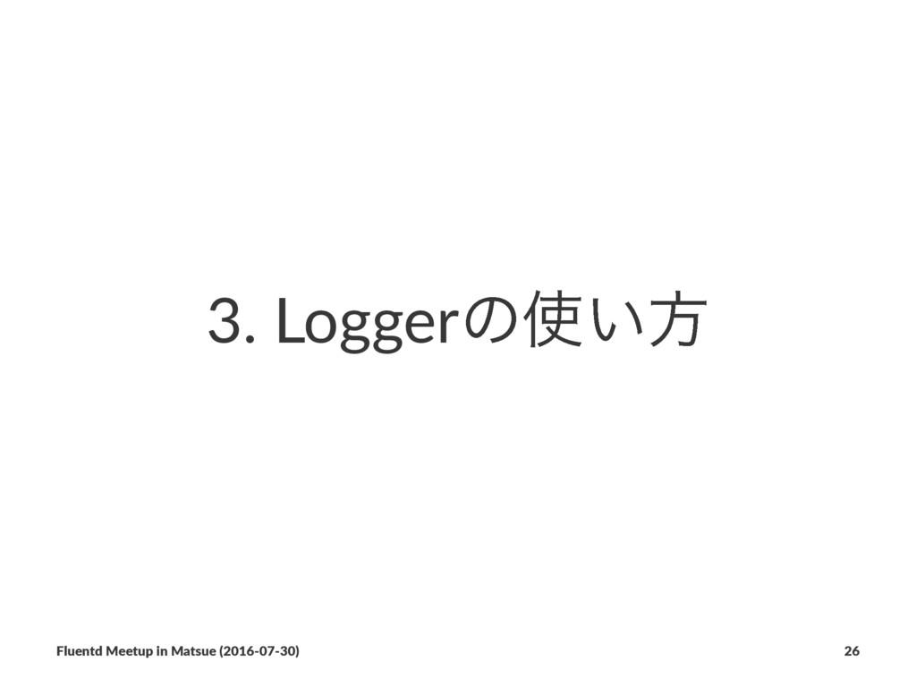 3. Loggerͷ͍ํ Fluentd Meetup in Matsue (2016-07...