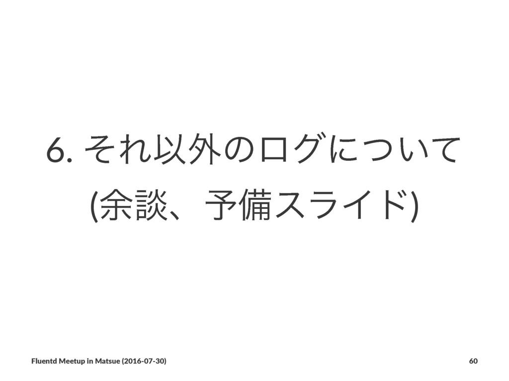 6. ͦΕҎ֎ͷϩάʹ͍ͭͯ (༨ஊɺ༧උεϥΠυ) Fluentd Meetup in Ma...