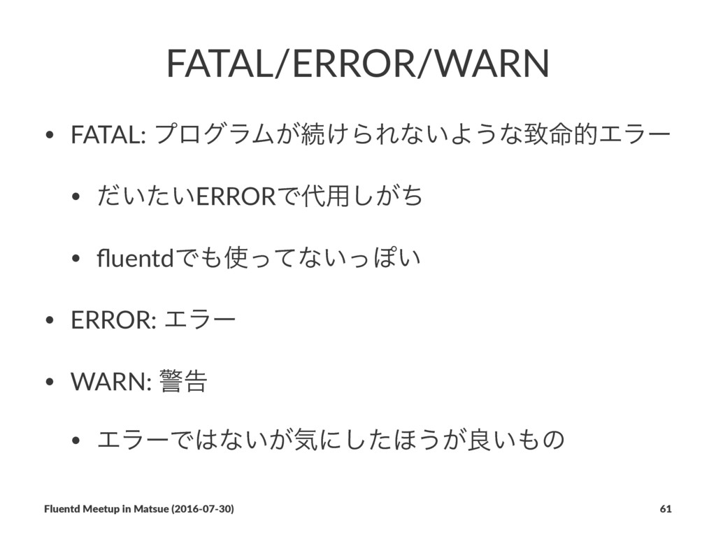 FATAL/ERROR/WARN • FATAL: ϓϩάϥϜ͕ଓ͚ΒΕͳ͍Α͏ͳக໋తΤϥʔ...