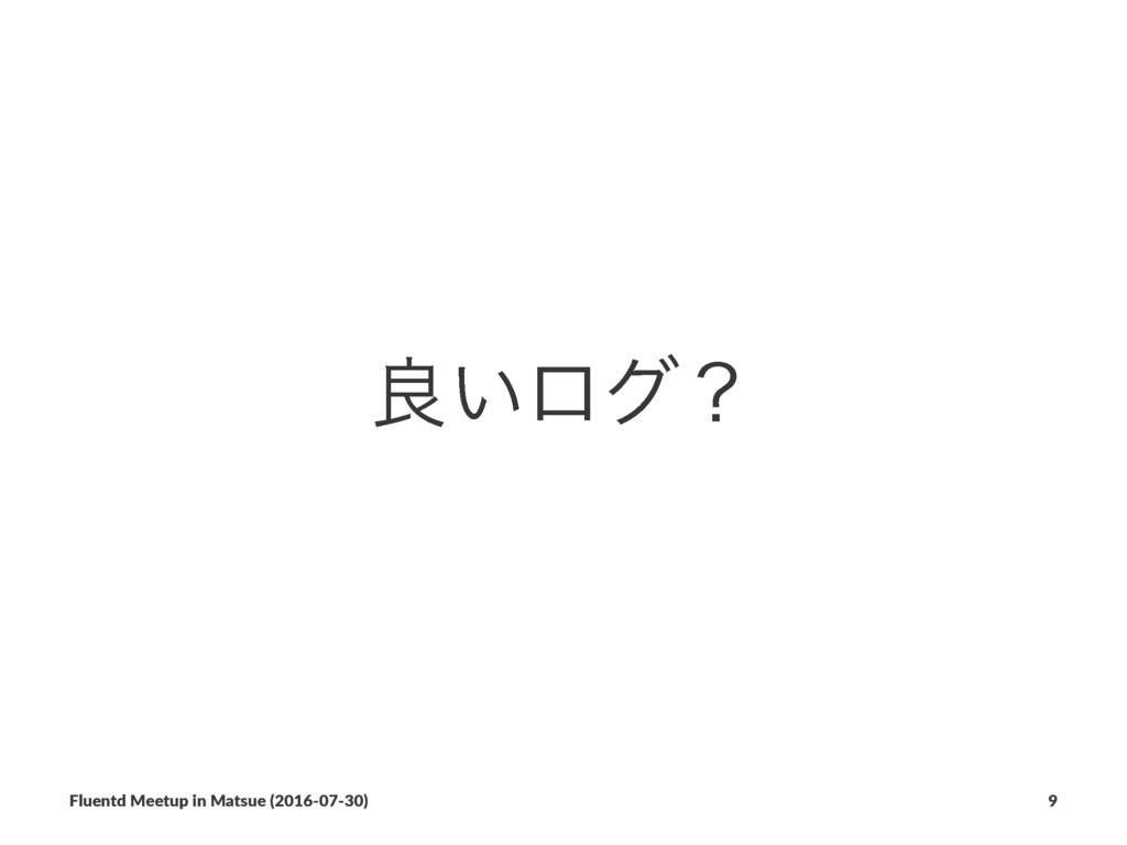ྑ͍ϩάʁ Fluentd Meetup in Matsue (2016-07-30) 9