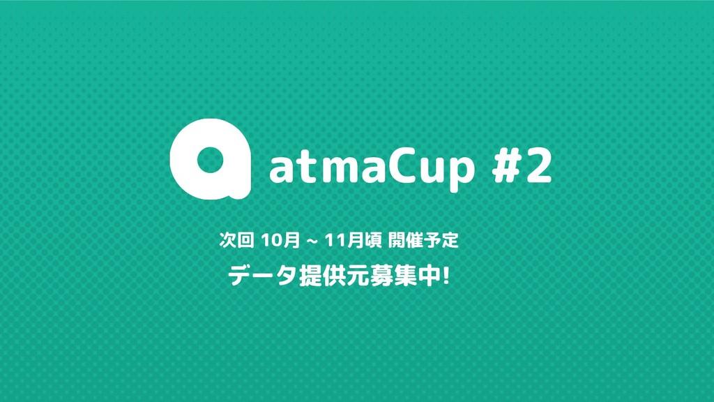 次回 10月 ~ 11月頃 開催予定 データ提供元募集中! atmaCup #2