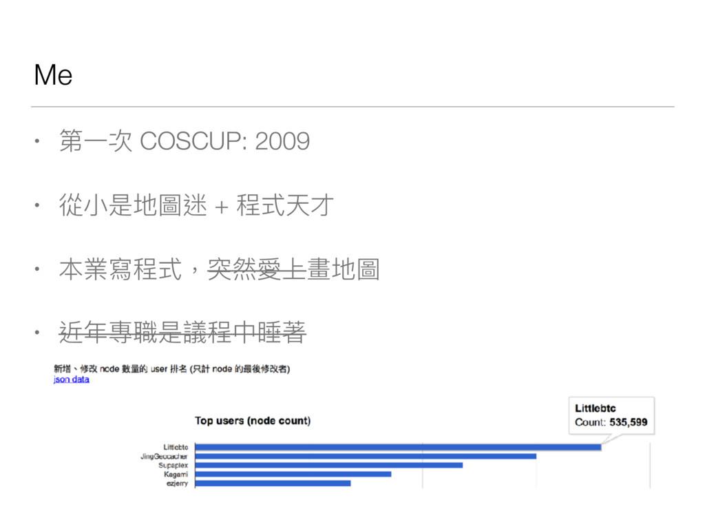 Me • 第⼀一次 COSCUP: 2009 • 從⼩小是地圖迷 + 程式天才 • 本業寫程式...
