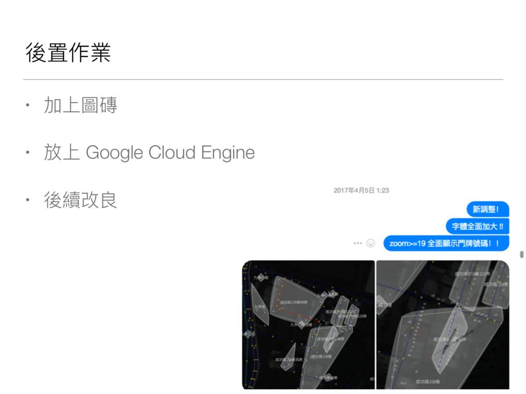 後置作業 • 加上圖磚 • 放上 Google Cloud Engine • 後續改良