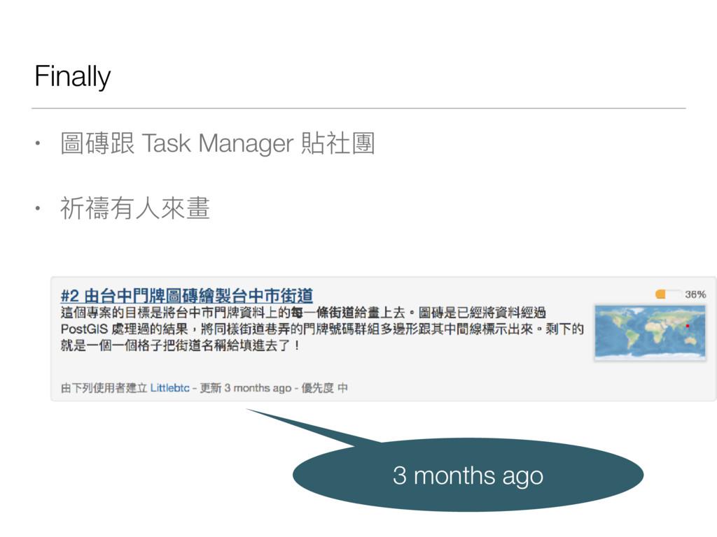 Finally • 圖磚跟 Task Manager 貼社團 • 祈禱有⼈人來來畫 3 mon...