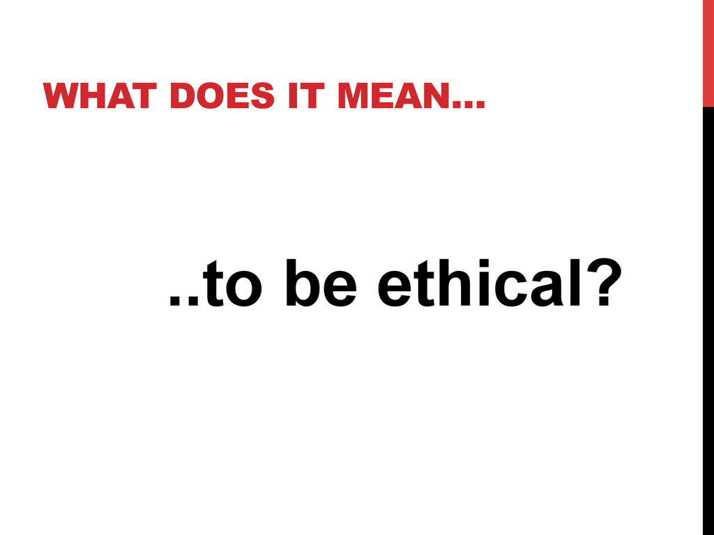 WHAT DOES IT MEAN… ..to be ethical?