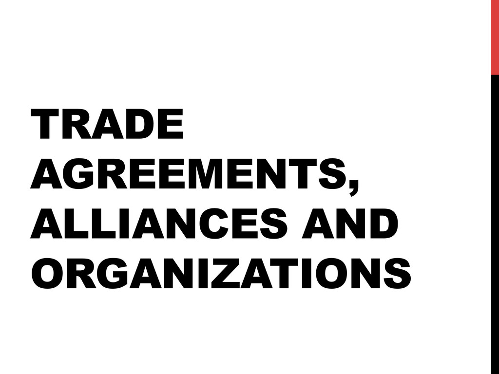 TRADE AGREEMENTS, ALLIANCES AND ORGANIZATIONS