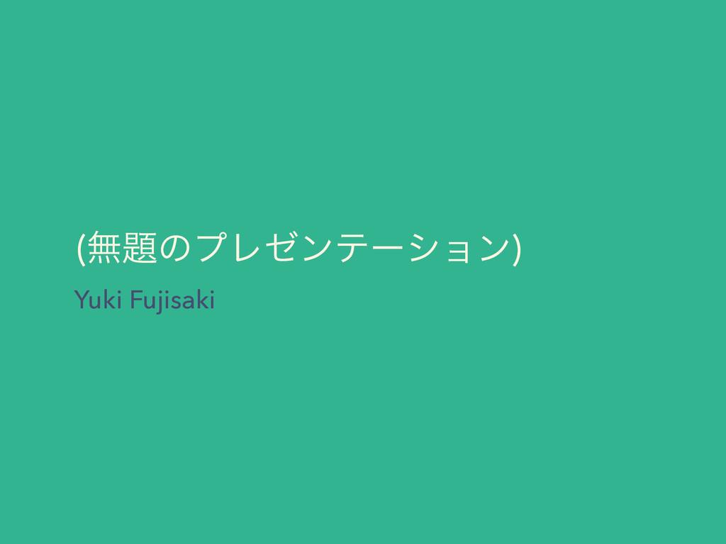 ແͷϓϨθϯςʔγϣϯ  Yuki Fujisaki