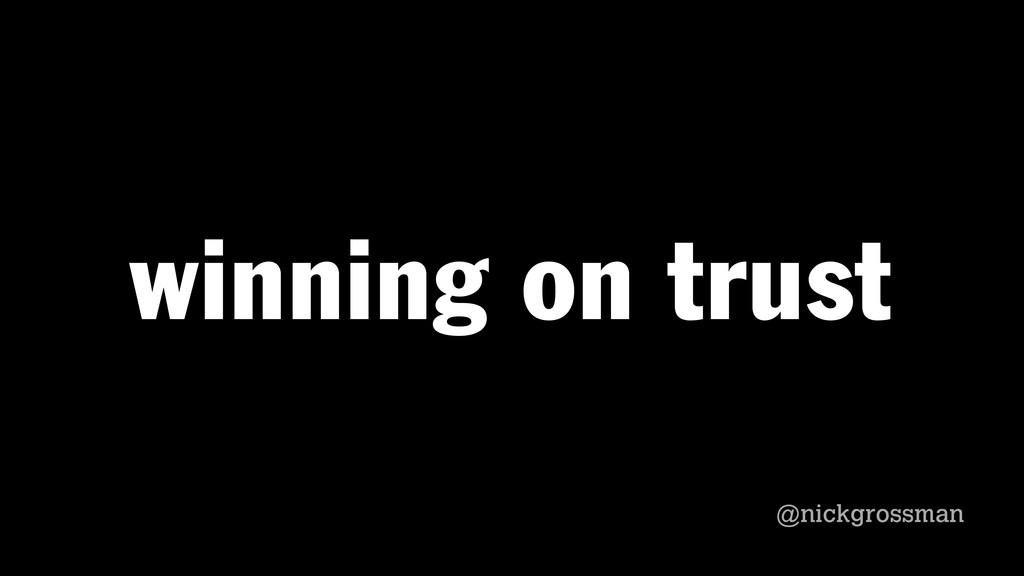 @nickgrossman @nickgrossman winning on trust