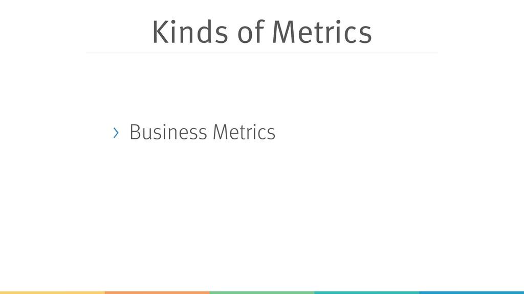 Kinds of Metrics > Business Metrics