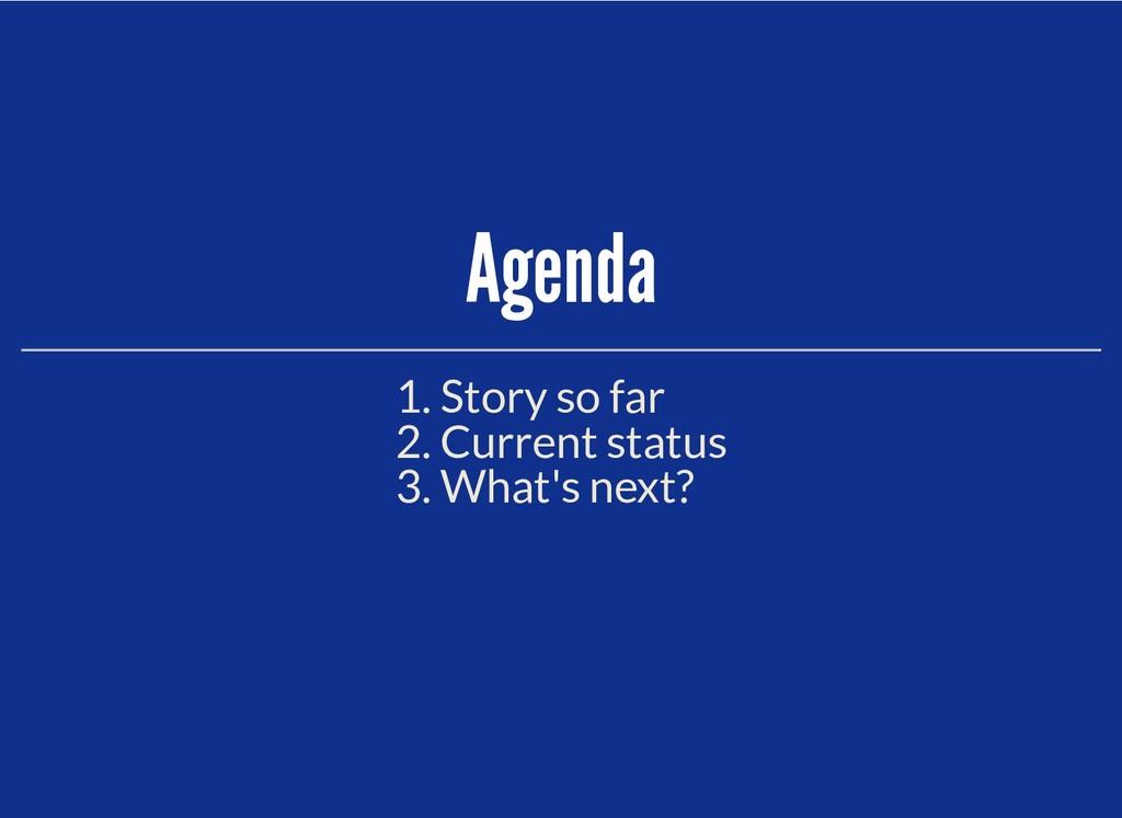 Agenda Agenda 1. Story so far 2. Current status...