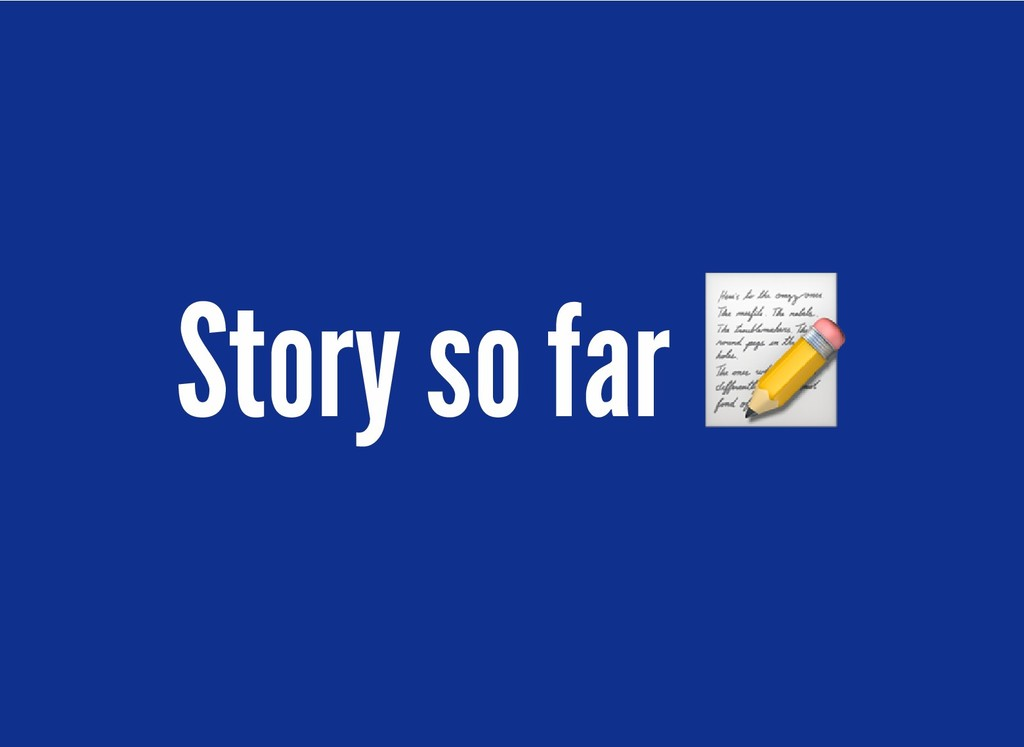 Story so far Story so far