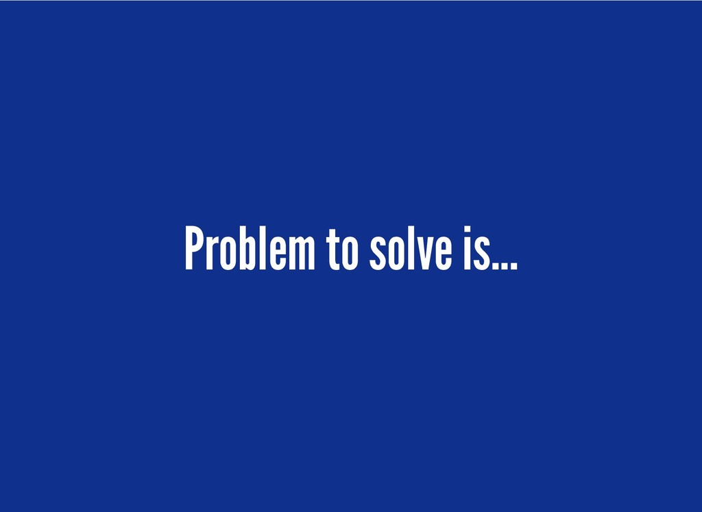 Problem to solve is... Problem to solve is...