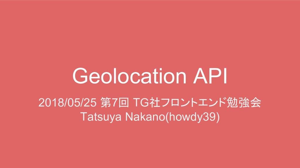 Geolocation API 2018/05/25 第7回 TG社フロントエンド勉強会 Ta...