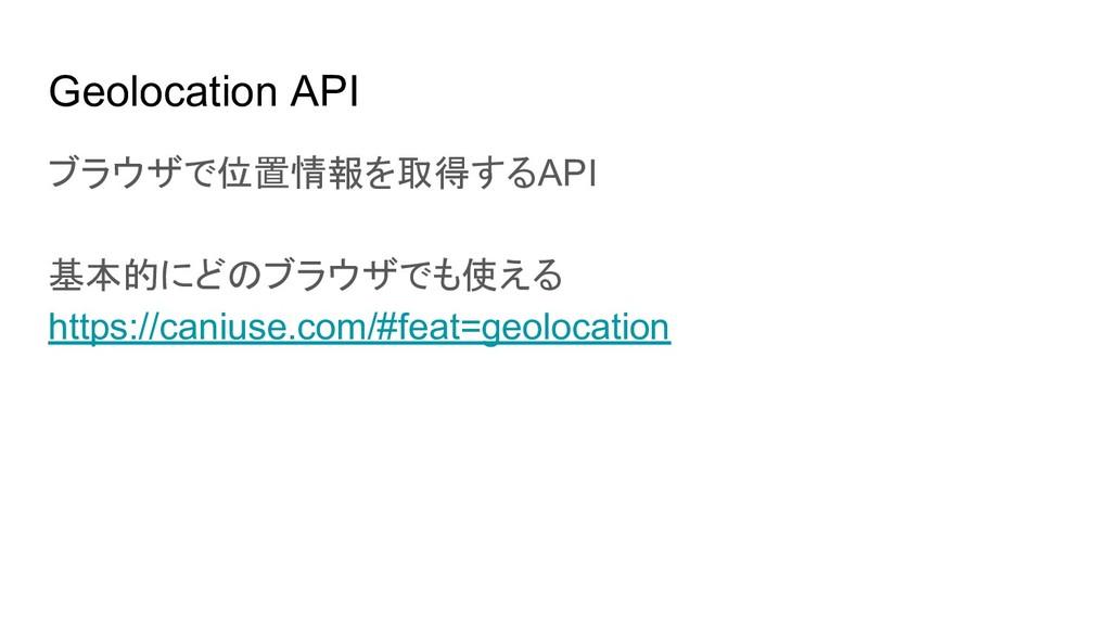 Geolocation API ブラウザで位置情報を取得するAPI 基本的にどのブラウザでも使...
