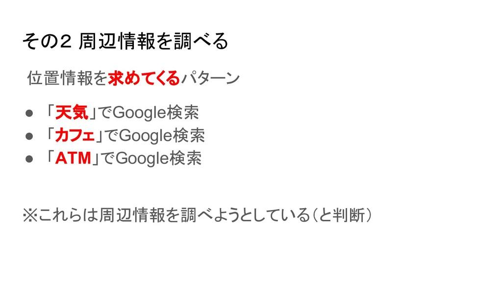 その2 周辺情報を調べる 位置情報を求めてくるパターン ● 「天気」でGoogle検索 ● 「...