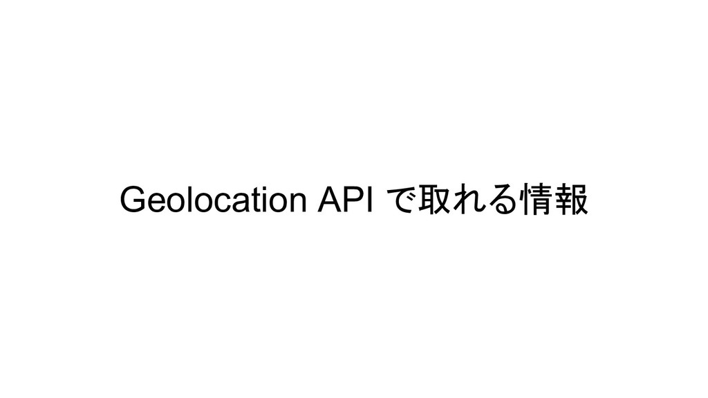 Geolocation API で取れる情報