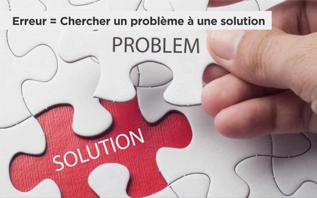 Erreur = Chercher un problème à une solution
