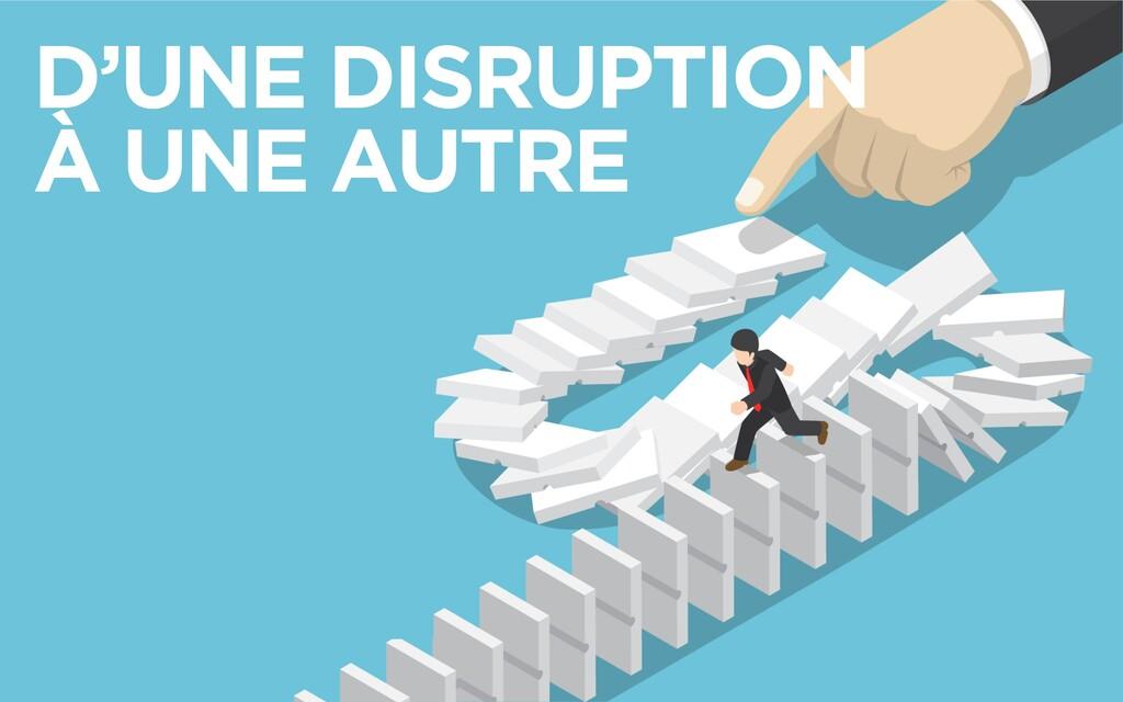 D'UNE DISRUPTION À UNE AUTRE