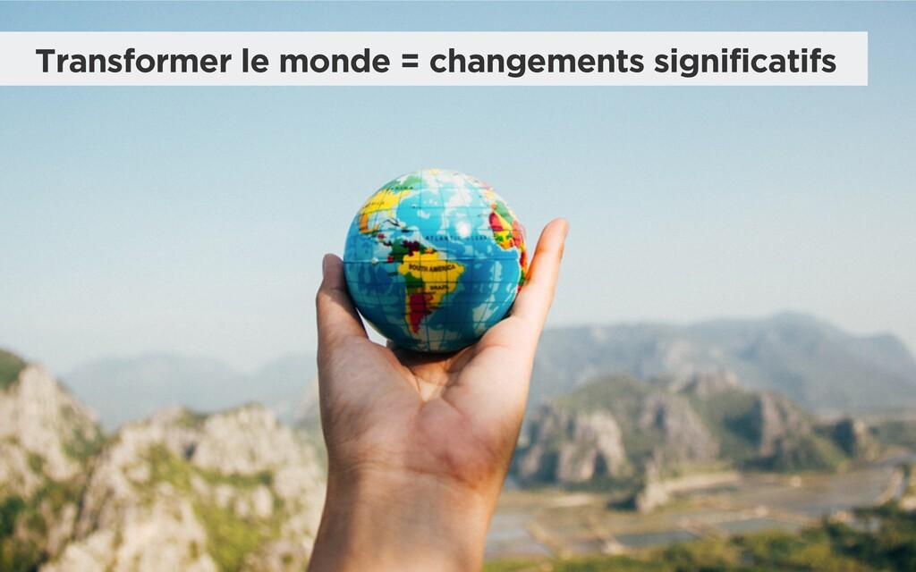 Transformer le monde = changements significatifs